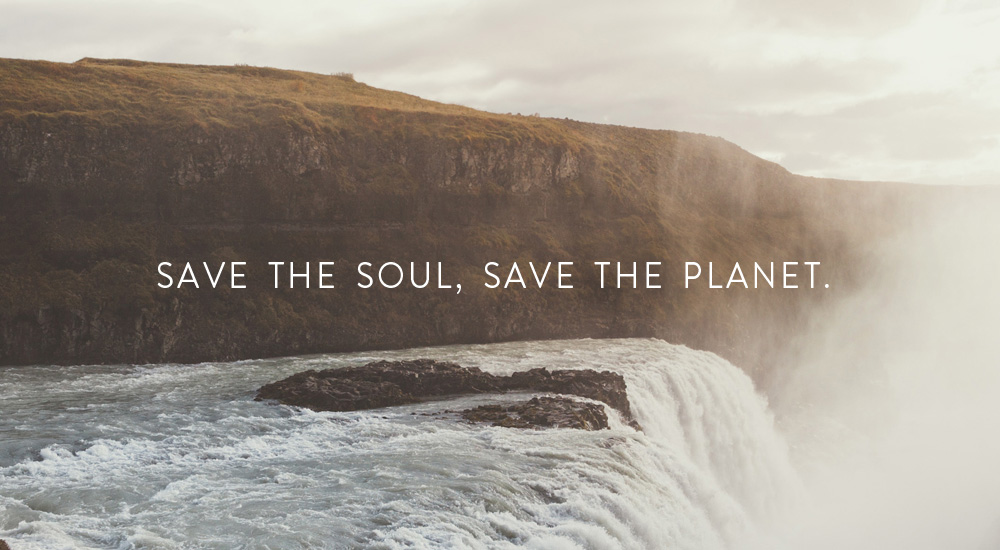 SAVE THE SOUL, SAVE THE PLANET.